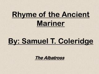 Rhyme of the Ancient Mariner By:  Samuel T. Coleridge