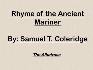 Rhyme of the Ancient Mariner By:  Samuel T. Coleridge