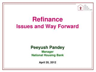 Refinance Issues and Way Forward Peeyush Pandey Manager National Housing Bank April 20, 2012