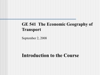 GE 541  The Economic Geography of    Transport September 2, 2008