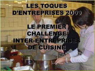 LES TOQUES D'ENTREPRISES 2009 LE PREMIER CHALLENGE  INTER-ENTREPRISES  DE CUISINE