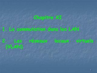 Chapitre XI 1. La commutation dans les LAN 2. Les réseaux locaux virtuels  (VLAN)