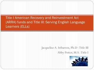 Jacqueline A. Iribarren, Ph.D -Title III Abby Potter, M.S.-Title I