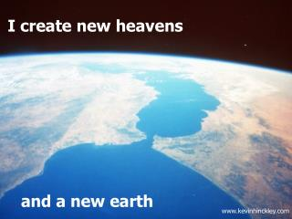 I create new heavens … and a new earth