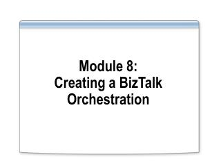 Module 8: Creating a BizTalk Orchestration