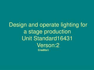 Design and operate lighting for a stage production Unit Standard16431  Verson:2 Credits 6