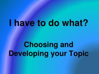 I have to do what? Choosing and Developing your Topic