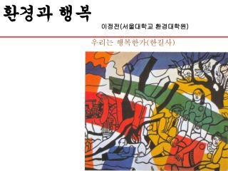 환경과 행복                                                 이정전 ( 서울대학교 환경대학원 ) 우리는 행복한가 ( 한길사 )