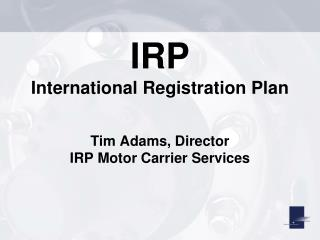 IRP International Registration Plan Tim Adams, Director IRP Motor Carrier Services