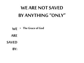 "WE ARE NOT SAVED BY ANYTHING ""ONLY"""