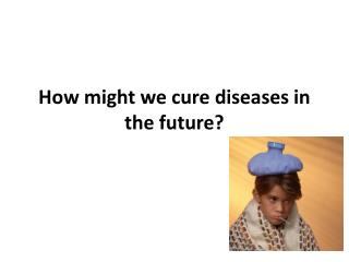 How might we cure diseases in the future?