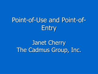 Point-of-Use and Point-of-Entry Janet Cherry The Cadmus Group, Inc.
