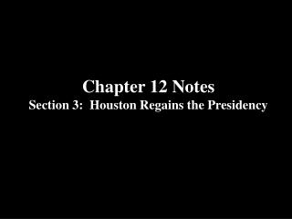 Chapter 12 Notes Section 3:  Houston Regains the Presidency