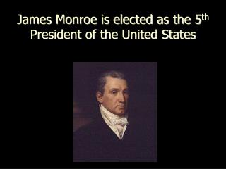 James Monroe is elected as the 5 th  President of the United States