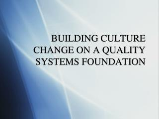 BUILDING CULTURE CHANGE ON A QUALITY SYSTEMS FOUNDATION