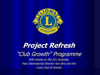 "Project Refresh ""Club Growth"" Programme With thanks to MD 201 Australia,"