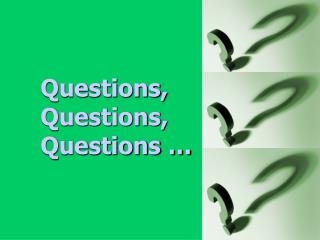 Questions, Questions, Questions …