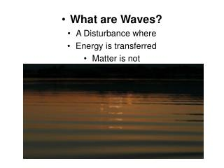 What are Waves? A Disturbance where Energy is transferred Matter is not