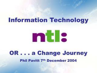 Information Technology  OR . . . a Change Journey Phil Pavitt 7 th  December 2004