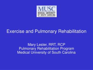 Exercise and Pulmonary Rehabilitation Mary Lester, RRT, RCP Pulmonary Rehabilitation Program