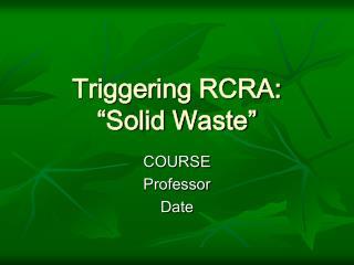 "Triggering RCRA: ""Solid Waste"""