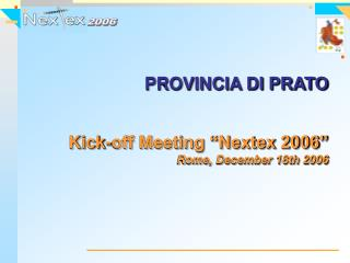 "PROVINCIA DI PRATO Kick-off Meeting ""Nextex 2006"" Rome, December 18th 2006"