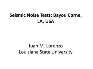 Seismic Noise  Tests:  Bayou  Corne , LA, USA Juan  M.  Lorenzo Louisiana State University
