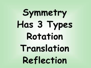 Symmetry Has 3 Types Rotation Translation Reflection