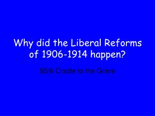 Why did the Liberal Reforms of 1906-1914 happen?