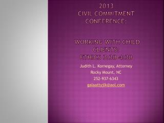 : 2013  CIVIL COMMITMENT  cONFERENCE :  WORKING WITH CHILD CLIENTS: Ethics 3:30-4:30
