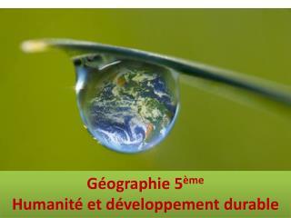 Géographie 5 ème Humanité et développement durable