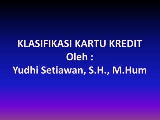 KLASIFIKASI KARTU KREDIT Oleh  : Yudhi Setiawan , S.H.,  M.Hum