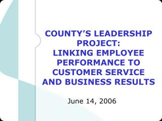 COUNTY'S LEADERSHIP PROJECT: LINKING EMPLOYEE PERFORMANCE TO CUSTOMER SERVICE
