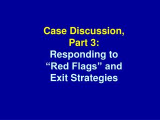 "Case Discussion, Part 3: Responding to  ""Red Flags"" and  Exit Strategies"