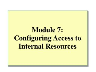 Module 7: Configuring Access to Internal Resources