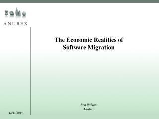 The Economic Realities of  Software Migration Ben Wilson Anubex