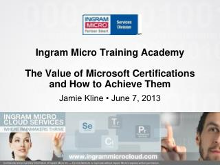 Ingram Micro Training Academy The Value of Microsoft Certifications and How to Achieve Them