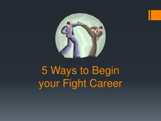 5  Ways to Begin  your Fight Career