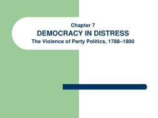 Chapter 7 DEMOCRACY IN DISTRESS  The Violence of Party Politics, 1788–1800