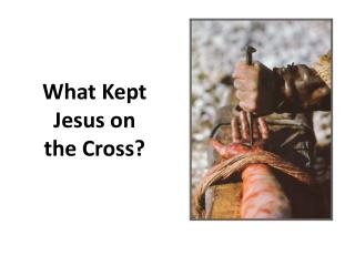 What Kept Jesus on the Cross?