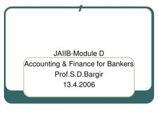 JAIIB-Module D Accounting & Finance for Bankers Prof.S.D.Bargir 13.4.2006
