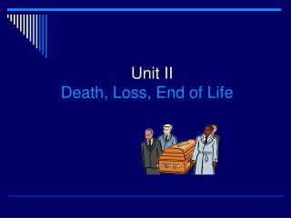 Unit II   Death, Loss, End of Life