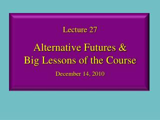 Lecture 27 Alternative Futures &  Big Lessons of the Course December 14, 2010