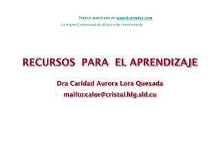 RECURSOS  PARA  EL APRENDIZAJE Dra Caridad Aurora Lora Quesada mailto:calor@cristal.hlg.sld.cu