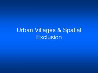 Urban Villages & Spatial Exclusion