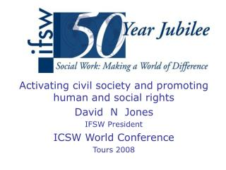 Activating civil society and promoting human and social rights David  N  Jones IFSW President