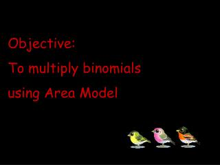 Objective: To multiply binomials using Area Model