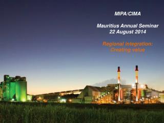 MIPA/CIMA Mauritius Annual Seminar 22 August 2014 Regional integration: Creating value