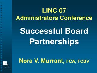 LINC 07 Administrators Conference Successful Board Partnerships Nora V. Murrant,  FCA, FCBV