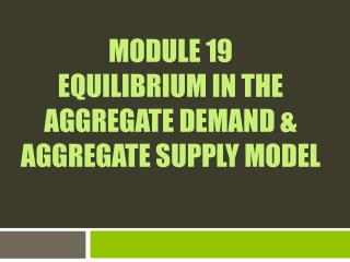 Module 19  Equilibrium in the Aggregate Demand & Aggregate Supply Model